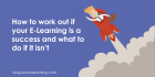 How to work out if your E-Learning is a success and what to do if it isn't